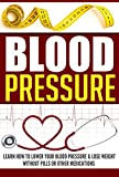 Blood Pressure: Learn How to Lower Your Blood Pressure & Lose Weight without Pills or other medications