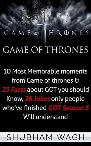 Game Of Thrones: 10 Most Memorable moments from Game of thrones & 23 Facts about GOT you should Know, 26 Jokes only people who've finished GOT Season 5 Will understand (Game of Thrones Secrets) PDF