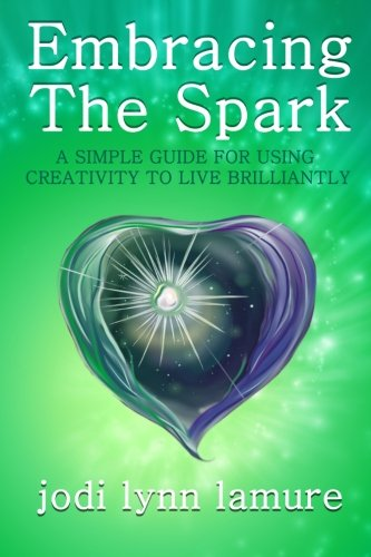 Embracing The Spark: A Simple Guide for Using Creativity to Live Brilliantly