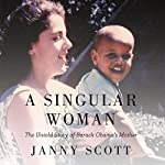 A Singular Woman: The Untold Story of Barack Obama's Mother | Janny Scott