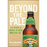 Beyond the Pale: The Story of Sierra Nevada Brewing Co. ~ Ken Grossman