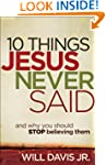 10 Things Jesus Never Said: And Why Y...