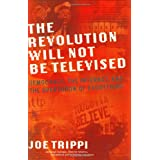 THE REVOLUTION WILL NOT BE TELEVISED: Democracy, the Internet, and the Overthrow of Everything ~ Joe Trippi