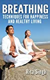 Breathing: Breathing Techniques: For Happiness and Healthy Living (For Anxiety, Stress, Energy, Focus even Depression) (Lifespan Development Alternative Therapy)