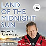Land of the Midnight Sun: My Arctic Adventures | Alexander Armstrong