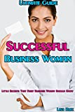 Ultimate Guide for Successful Business Woman: Little Secrets That Every Business Woman Should Know