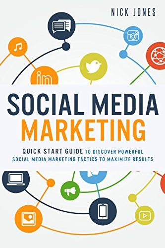 Social Media Marketing:  Quick Start Guide to Discover Powerful Social Media Marketing Tactics to Maximize Results (Facebook Marketing, Twitter Marketing, … Online Marketing and Advertising)