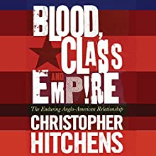 Blood, Class, and Empire: The Enduring Anglo-American Relationship Audiobook by Christopher Hitchens Narrated by Anthony May