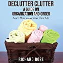 Declutter Clutter: A Guide on Organization and Order (       UNABRIDGED) by Richard Rose Narrated by Annette Martin