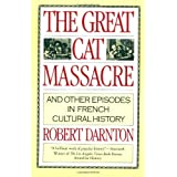 The Great Cat Massacre: And Other Episodes in French Cultural History ~ Robert Darnton