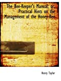 The Bee-Keeper's Manual; or, Practical Hints on the Management of the Honey-Bee (0559247206) by Taylor, Henry