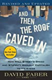 David Faber And Then the Roof Caved In: How Wall Street's Greed and Stupidity Brought Capitalism to Its Knees