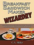 Breakfast Sandwich Maker Wizardry: Pictorial Step-by-Step Instructions for Creating 34 Amazing and Delicious Sandwiches for Breakfast and Anytime! (Kitchen Gadget Wizardry Book 1)