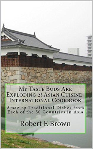 My Taste Buds Are Exploding 2! Asian Cuisine-International Cookbook: Asian Cuisine-International Cookbook: Amazing Traditional Dishes from Each of the 50 Countries in Asia by Robert E Brown