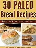 30 Paleo Bread Recipes - Simple and Delicious Paleo Bread Recipes (Paleo Bread, Paleo Bread Recipes, Paleo Bread Cookbook, Paleo Bread Machine Recipes, ... Baking, Paleo Recipes, Paleo Diet Book 22)