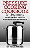 Pressure Cooking Cookbook for Beginners: Easy to Follow, Unique, and Delicious Pressure Cooking Recipes Ready When You Are