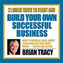 21 Great Ways to Start and Build Your Own Successful Business  by Brian Tracy Narrated by Brian Tracy