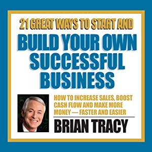 21 Great Ways to Start and Build Your Own Successful Business | [Brian Tracy]