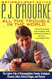 All the Trouble in the World: The Lighter Side of Overpopulation, Famine, Ecological Disaster, Ethnic Hatred, Plague, and Poverty (0871136112) by P. J. O'Rourke