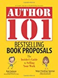 Author 101 Bestselling Book Proposals: The Insider's Guide to Selling Your Work (Author 101)