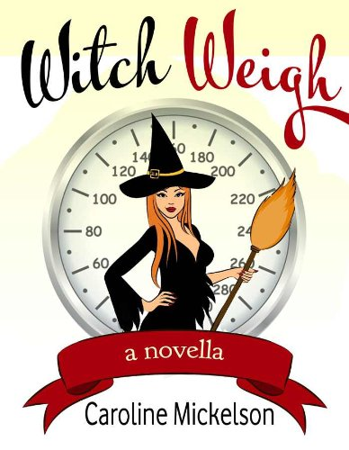 Witch Weigh (A Paranormal Romantic Comedy) by Caroline Mickelson