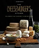 Chester Hastings The Cheesemonger's Kitchen: Celebrating Cheese in 90 Recipes