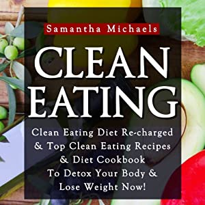 Clean Eating: Clean Eating Diet Re-charged | [Samantha Michaels]