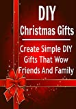 DIY Christmas Gifts:  Create Simple DIY Gifts that Wow Friends and Family: (DIY Household Hacks, DIY Christmas Gifts, DIY Cleaning and Organizing)