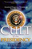 The Cult of the Presidency: America's Dangerous Devotion to Executive Power Gene Healy