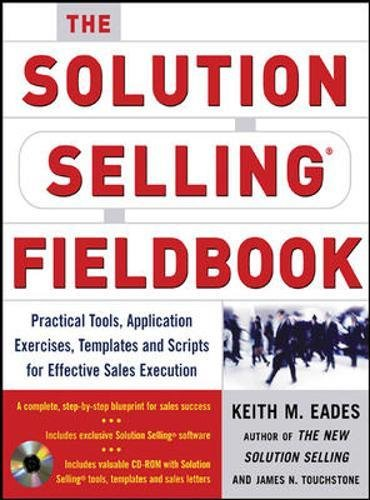 The Solution Selling Fieldbook: Practical Tools, Application Exercises, Templates and Scripts for Effective Sales Execution, Eades, Keith M.; Touchstone, James N.; Sullivan, Timothy T.