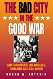 The Bad City in the Good War: San Francisco, Los Angeles, Oakland, and San Diego (American West in the Twentieth Century)