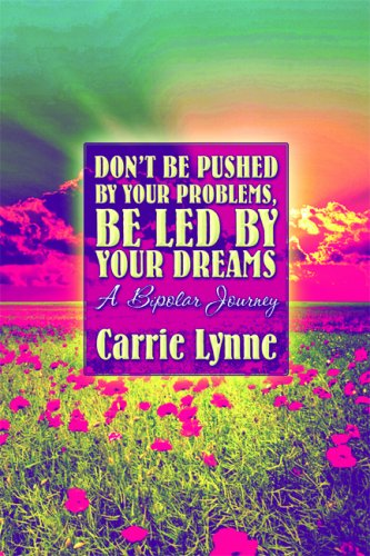 Don't Be Pushed by Your Problems, Be Led by Your Dreams: A Bipolar Journey