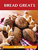 Jo Franks Bread Greats: Delicious Bread Recipes, The Top 92 Bread Recipes