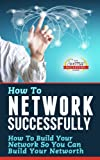 How To Network Successfully - How To Build Your Network So You Can Build Your Net Worth