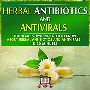 Herbal Antibiotics and Antivirals: Teach Me Everything I Need to Know About Herbal Antibiotics and Antivirals in 30 Minutes Audiobook