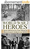 World War 2: Heroes: Jean Moulin & The French Resistance Forces in WWII (World War 2, World War II, WWII, WW2, Jean Moulin, French Resistance Book 1) (English Edition)