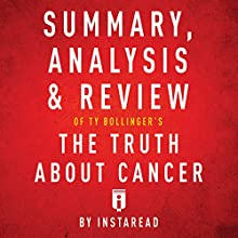 Summary, Analysis & Review of Ty Bollinger's the Truth About Cancer by Instaread | Livre audio Auteur(s) :  Instaread Narrateur(s) : Dwight Equitz