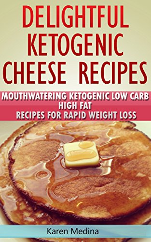 Delightful Ketogenic Cheese Recipes: Mouthwatering Ketogenic Low Carb High Fat Recipes For Rapid Weight by Karen Medina