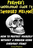 Preppers Underground Guide to Improvised Weapons! How to Protect Yourself Without a Firearm Using Everyday Items!