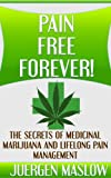 Pain Free Forever!: The Secrets of Medicinal Marijuana and Lifelong Pain Management (Pain, Pain Management, Marijuana, Cancer, Fibromyalgia)