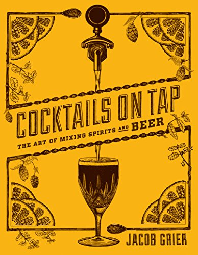 Cocktails on Tap: The Art of Mixing Spirits and Beer by Mr. Jacob Grier