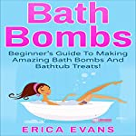 Bath Bombs: A Beginner's Guide to Making Amazing Bath Bombs and Bathtub Treats! | Erica Evans
