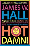 Hot Damn!: Alligators in the Casino, Nude Women in the Grass, How Seashells Changed the Course of History, and Other Dispatches from Paradise (0312316151) by Hall, James W.