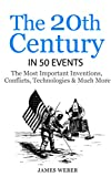 History: The 20th Century in 50 Events: The Most Important Inventions, Conflicts, Technologies & Much More  (World History, History Books, Modern History) (History in 50 Events Series Book 11)