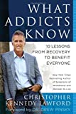 What Addicts Know: 10 Lessons from Recovery to Benefit Everyone Christopher Kennedy Lawford
