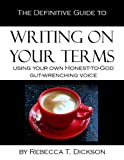The Definitive Guide to Writing on Your Terms, Using Your Own, Honest-to-God, Gut-Wrenching Voice