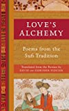 Loves Alchemy: Poems from the Sufi Tradition