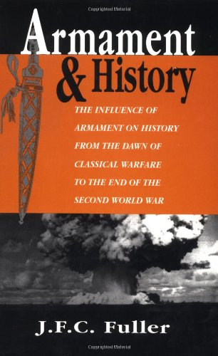 Armament And History: The Influence Of Armament On History From The Dawn Of Classical Warfare To The End Of The Second W