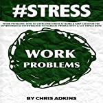 #STRESS: Work Problems: How to Overcome Stress at Work and Keep Calm for the Overworked and Overwhelmed to Increase Productivity and Get Things Done | Chris Adkins