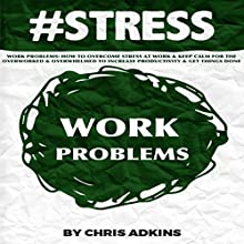 #STRESS: Work Problems: How to Overcome Stress at Work and Keep Calm for the Overworked and Overwhelmed to Increase Productivity and Get Things Done (       UNABRIDGED) by Chris Adkins Narrated by Michael Pauley